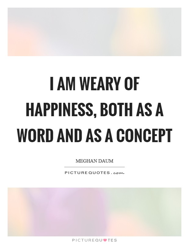 I am weary of happiness, both as a word and as a concept Picture Quote #1