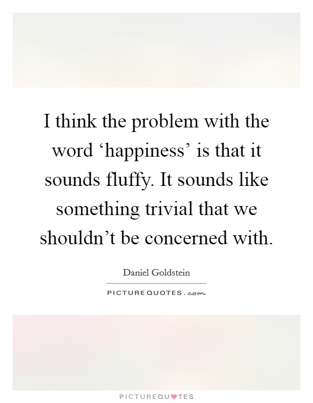 I think the problem with the word 'happiness' is that it sounds fluffy. It sounds like something trivial that we shouldn't be concerned with. Picture Quote #1