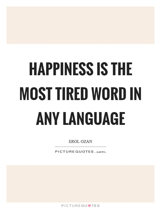 Happiness is the most tired word in any language Picture Quote #1