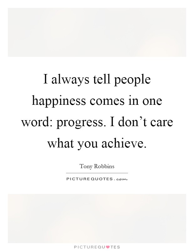 I always tell people happiness comes in one word: progress. I don't care what you achieve Picture Quote #1
