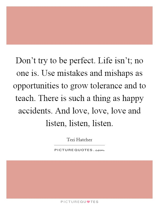 Don't try to be perfect. Life isn't; no one is. Use mistakes and mishaps as opportunities to grow tolerance and to teach. There is such a thing as happy accidents. And love, love, love and listen, listen, listen. Picture Quote #1