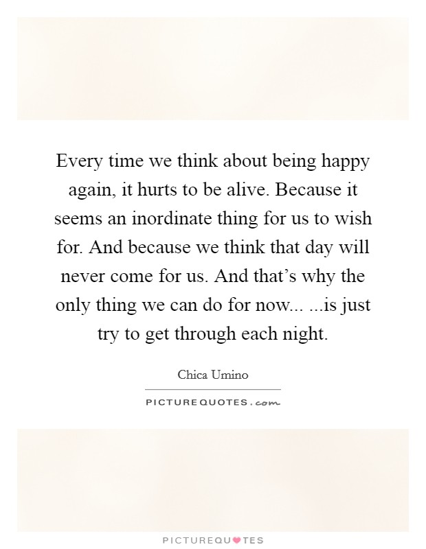 Every Time We Think About Being Happy Again It Hurts To Be