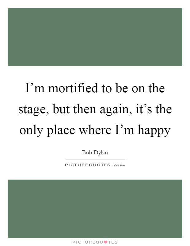 I'm mortified to be on the stage, but then again, it's the only place where I'm happy Picture Quote #1