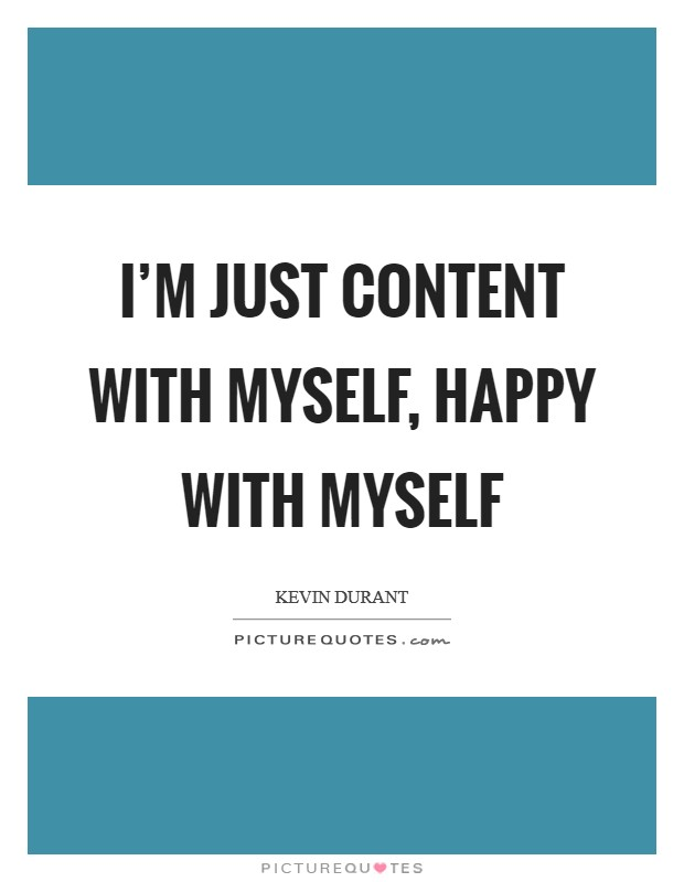 I'm just content with myself, happy with myself Picture Quote #1