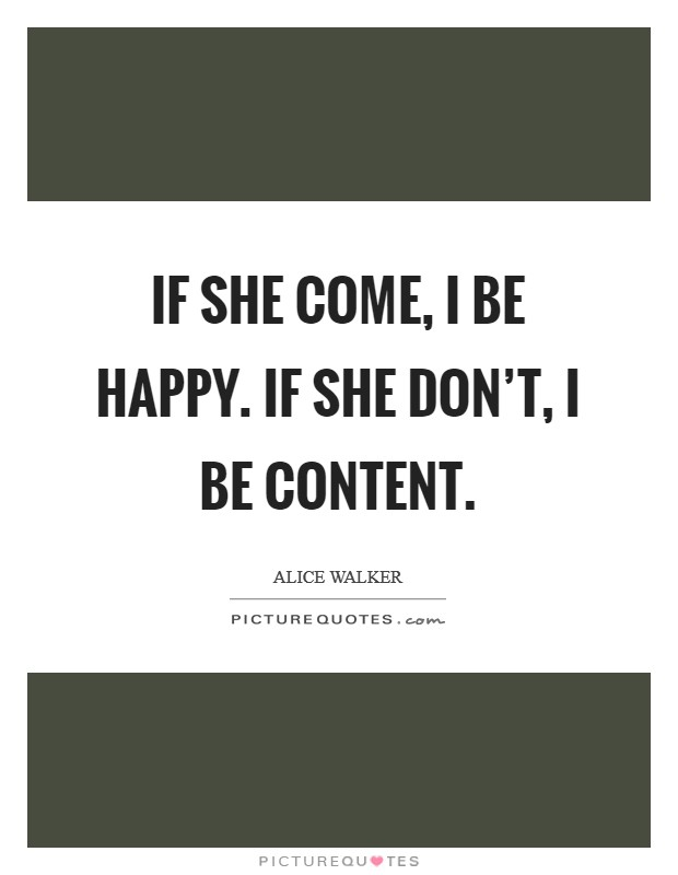 If she come, I be happy. If she don't, I be content Picture Quote #1