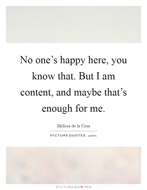 No one's happy here, you know that. But I am content, and maybe that's enough for me Picture Quote #1
