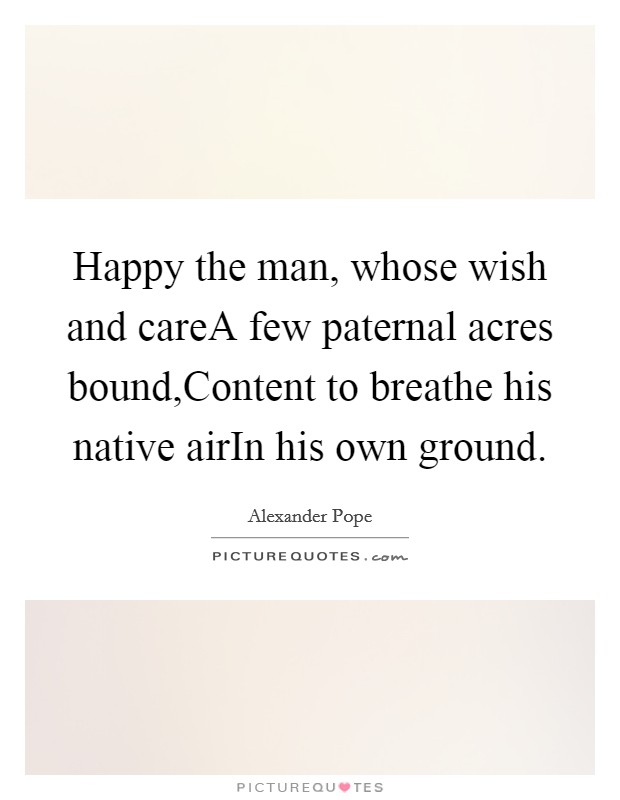 Happy the man, whose wish and careA few paternal acres bound,Content to breathe his native airIn his own ground Picture Quote #1