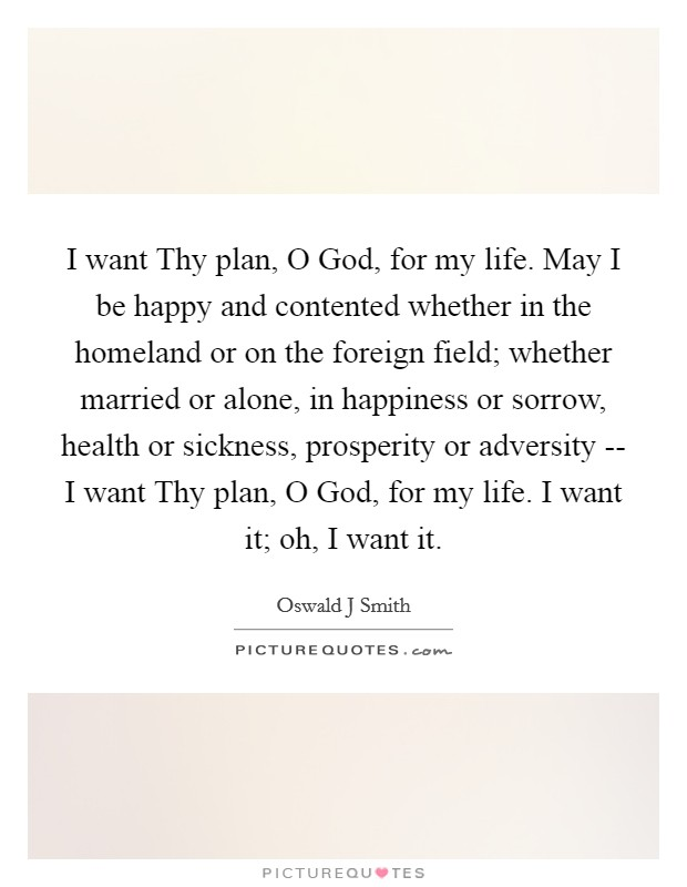 I want Thy plan, O God, for my life. May I be happy and contented whether in the homeland or on the foreign field; whether married or alone, in happiness or sorrow, health or sickness, prosperity or adversity -- I want Thy plan, O God, for my life. I want it; oh, I want it Picture Quote #1