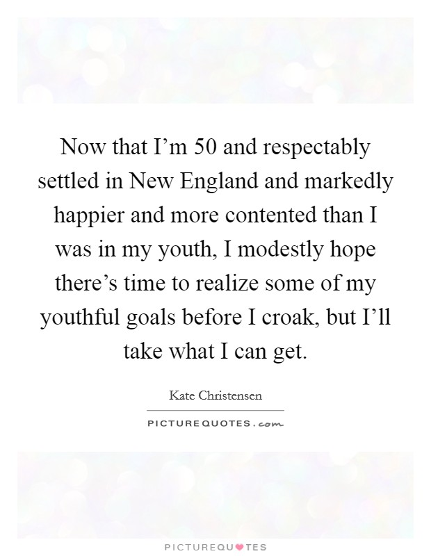 Now that I'm 50 and respectably settled in New England and markedly happier and more contented than I was in my youth, I modestly hope there's time to realize some of my youthful goals before I croak, but I'll take what I can get Picture Quote #1