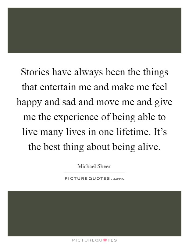 Stories have always been the things that entertain me and make me feel happy and sad and move me and give me the experience of being able to live many lives in one lifetime. It's the best thing about being alive Picture Quote #1