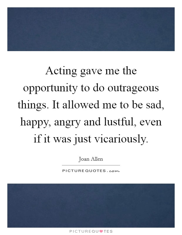 Acting gave me the opportunity to do outrageous things. It allowed me to be sad, happy, angry and lustful, even if it was just vicariously Picture Quote #1