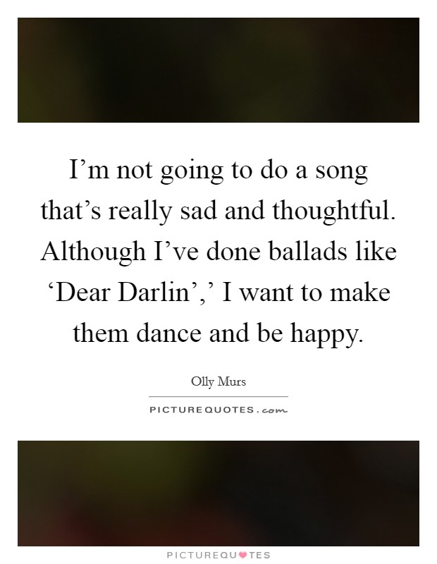 I'm not going to do a song that's really sad and thoughtful. Although I've done ballads like 'Dear Darlin',' I want to make them dance and be happy Picture Quote #1