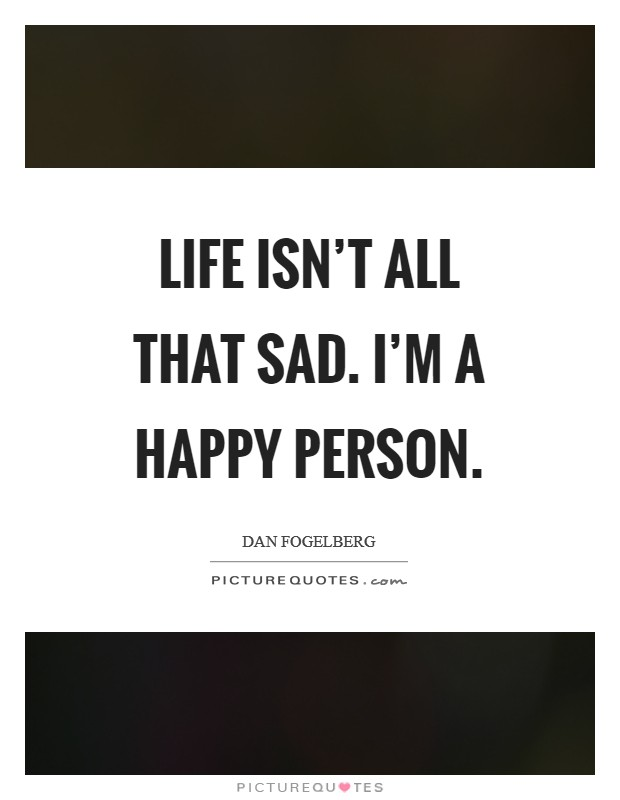 Life isn't all that sad. I'm a happy person Picture Quote #1