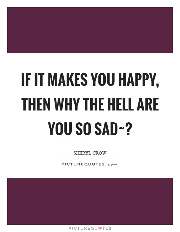 If it makes you happy, then why the hell are you so sad~? Picture Quote #1