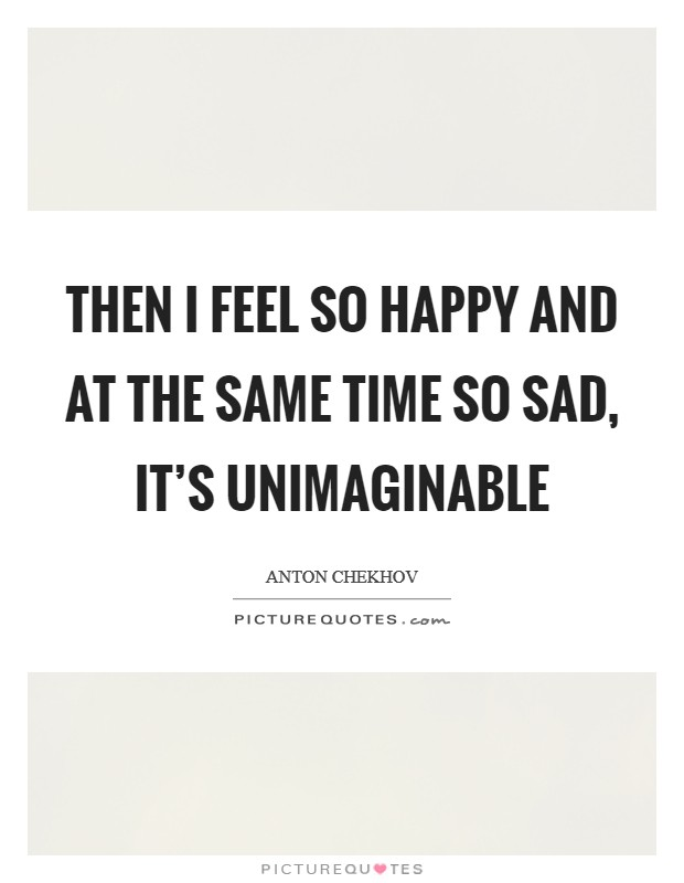 Then I feel so happy and at the same time so sad, it's unimaginable Picture Quote #1