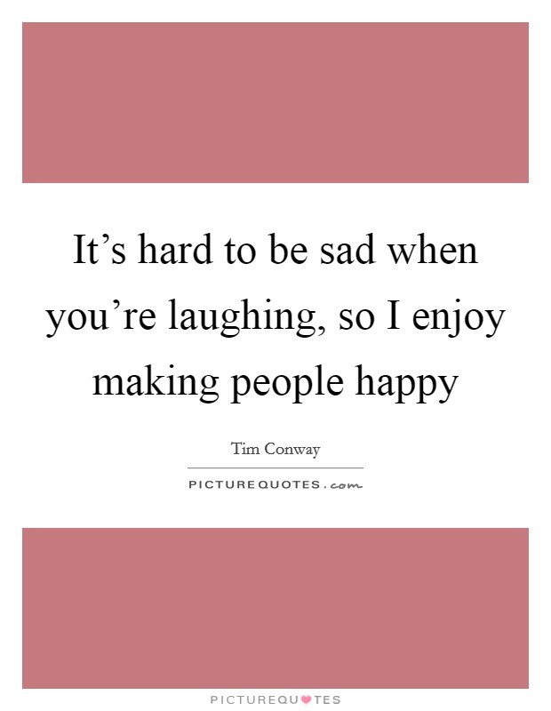 It's hard to be sad when you're laughing, so I enjoy making people happy Picture Quote #1