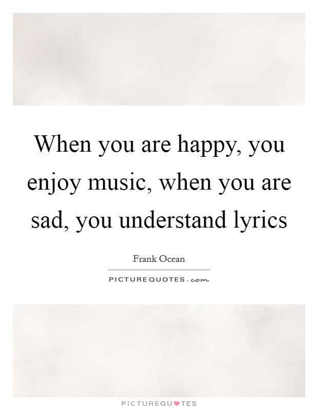 When you are happy, you enjoy music, when you are sad, you understand lyrics Picture Quote #1