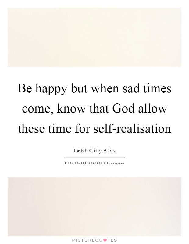 Be happy but when sad times come, know that God allow these time for self-realisation Picture Quote #1