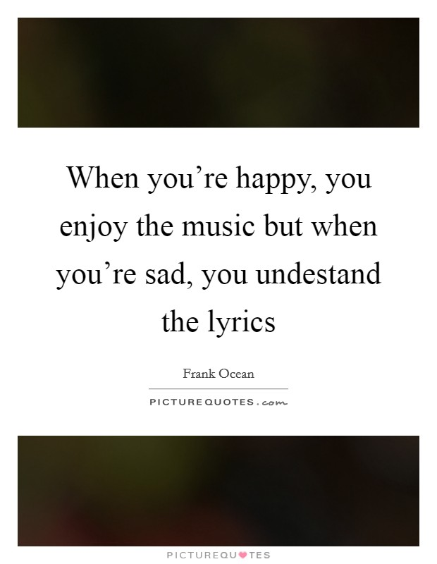 When you're happy, you enjoy the music but when you're sad, you undestand the lyrics Picture Quote #1