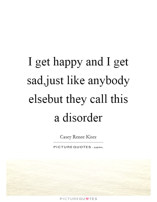 I get happy and I get sad,just like anybody elsebut they call this a disorder Picture Quote #1