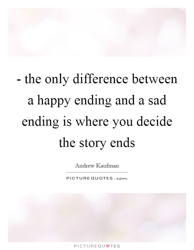 - the only difference between a happy ending and a sad ending is where you decide the story ends Picture Quote #1