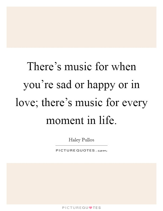 There's music for when you're sad or happy or in love; there's music for every moment in life Picture Quote #1