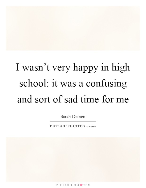 I wasn't very happy in high school: it was a confusing and sort of sad time for me Picture Quote #1