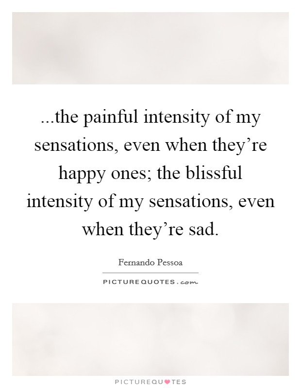...the painful intensity of my sensations, even when they're happy ones; the blissful intensity of my sensations, even when they're sad Picture Quote #1