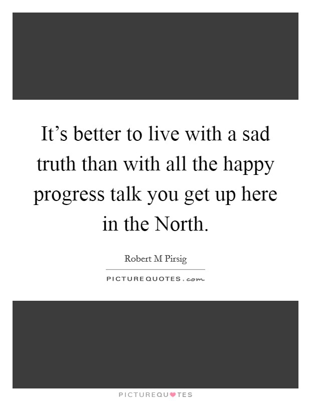 It's better to live with a sad truth than with all the happy progress talk you get up here in the North Picture Quote #1
