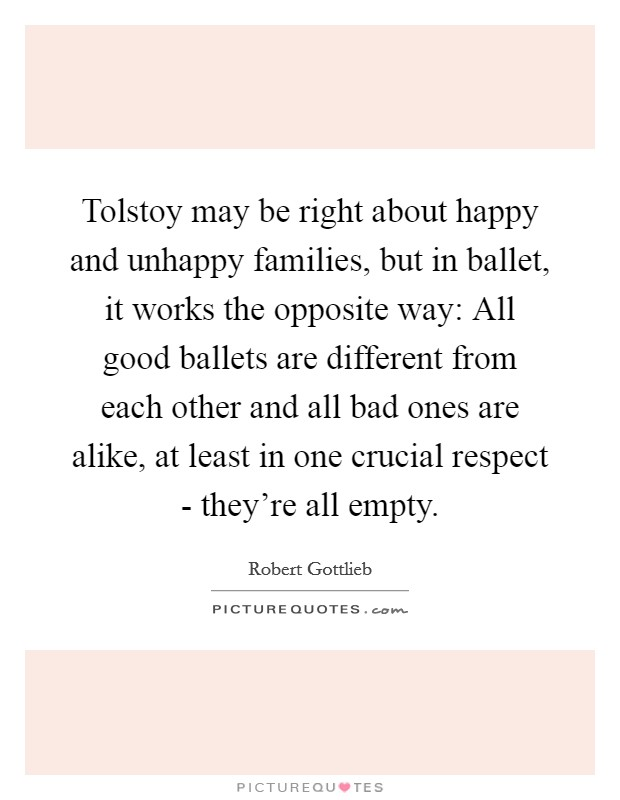 Tolstoy may be right about happy and unhappy families, but in ballet, it works the opposite way: All good ballets are different from each other and all bad ones are alike, at least in one crucial respect - they're all empty Picture Quote #1
