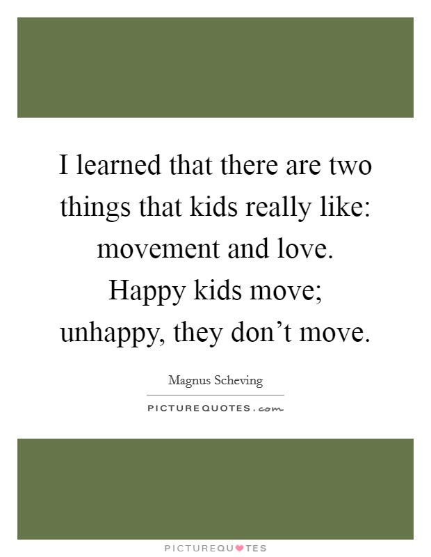 I learned that there are two things that kids really like: movement and love. Happy kids move; unhappy, they don't move Picture Quote #1
