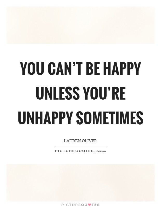 You can't be happy unless you're unhappy sometimes Picture Quote #1