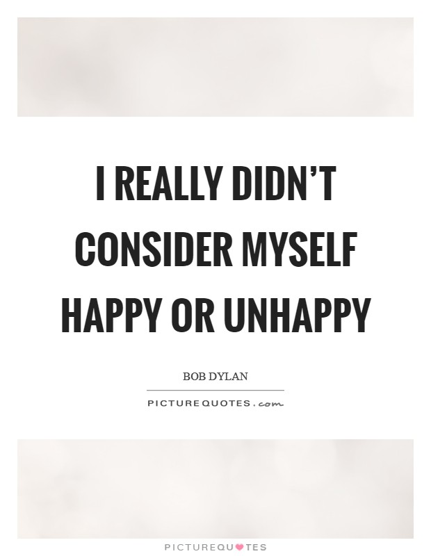 I really didn't consider myself happy or unhappy Picture Quote #1