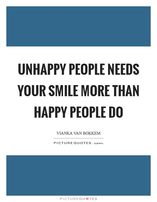 Unhappy people needs your smile more than Happy people do Picture Quote #1