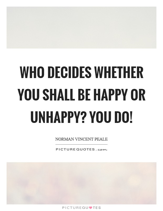 Who decides whether you shall be happy or unhappy? You do! Picture Quote #1