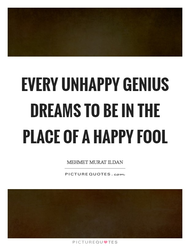 Every unhappy genius dreams to be in the place of a happy fool Picture Quote #1