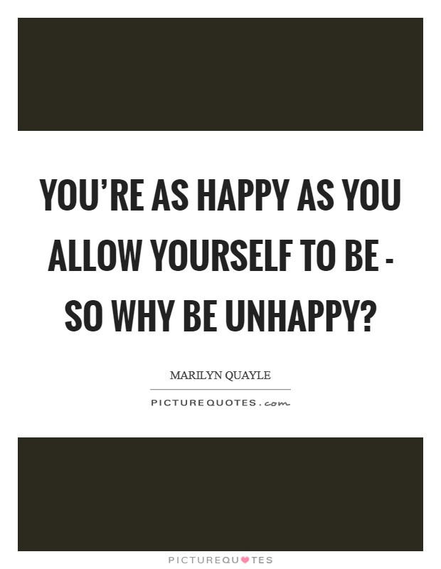You're as happy as you allow yourself to be - so why be unhappy? Picture Quote #1