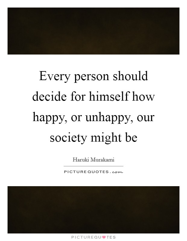 Every person should decide for himself how happy, or unhappy, our society might be Picture Quote #1