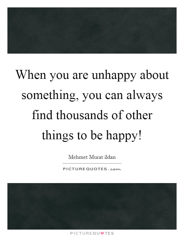 When you are unhappy about something, you can always find thousands of other things to be happy! Picture Quote #1