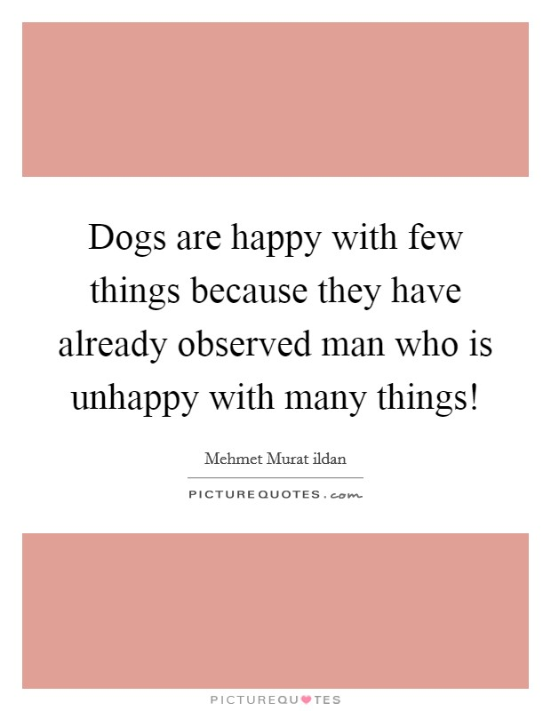 Dogs are happy with few things because they have already observed man who is unhappy with many things! Picture Quote #1