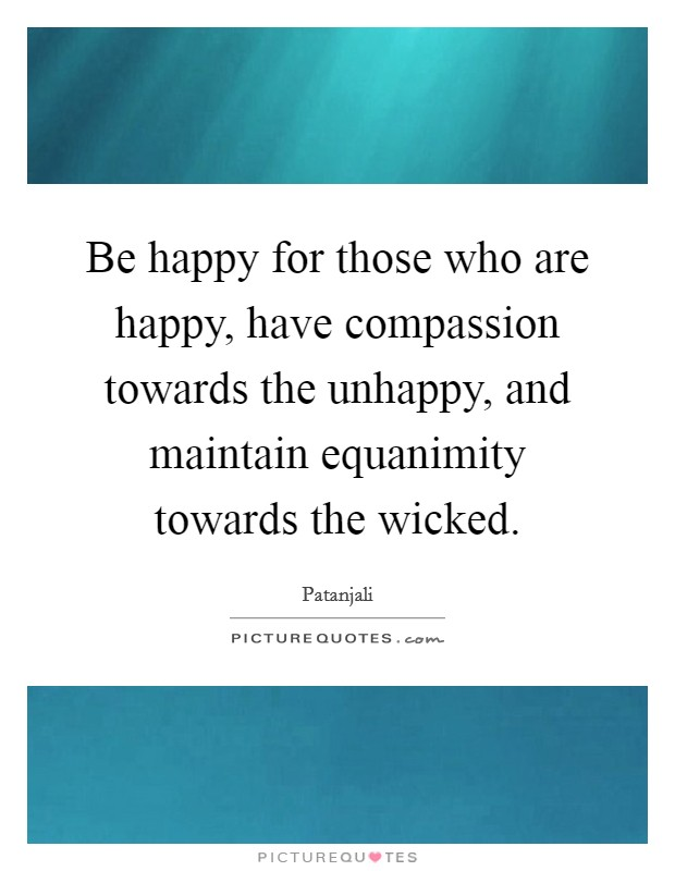 Be happy for those who are happy, have compassion towards the unhappy, and maintain equanimity towards the wicked Picture Quote #1