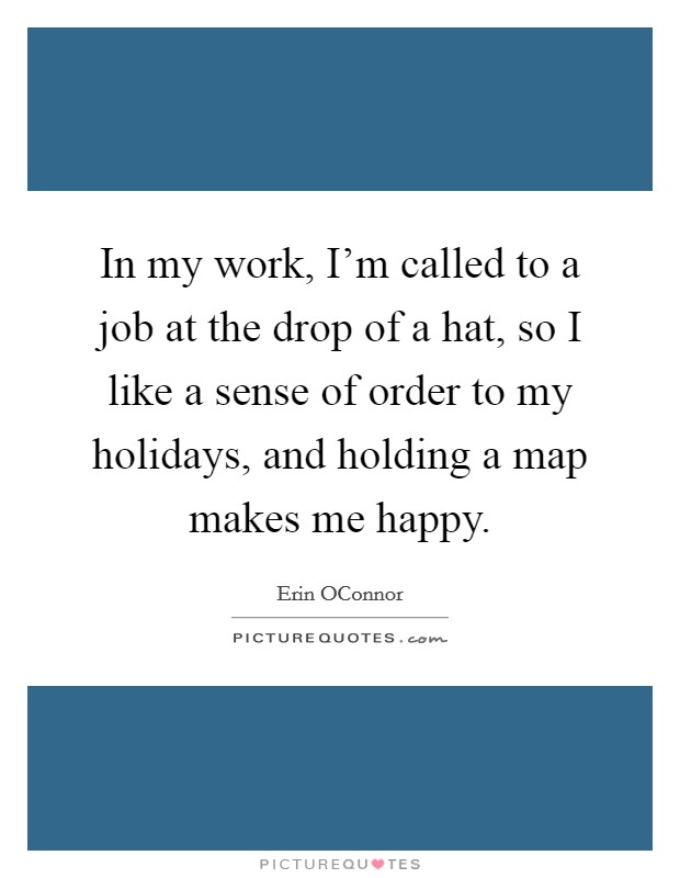 In my work, I'm called to a job at the drop of a hat, so I like a sense of order to my holidays, and holding a map makes me happy Picture Quote #1