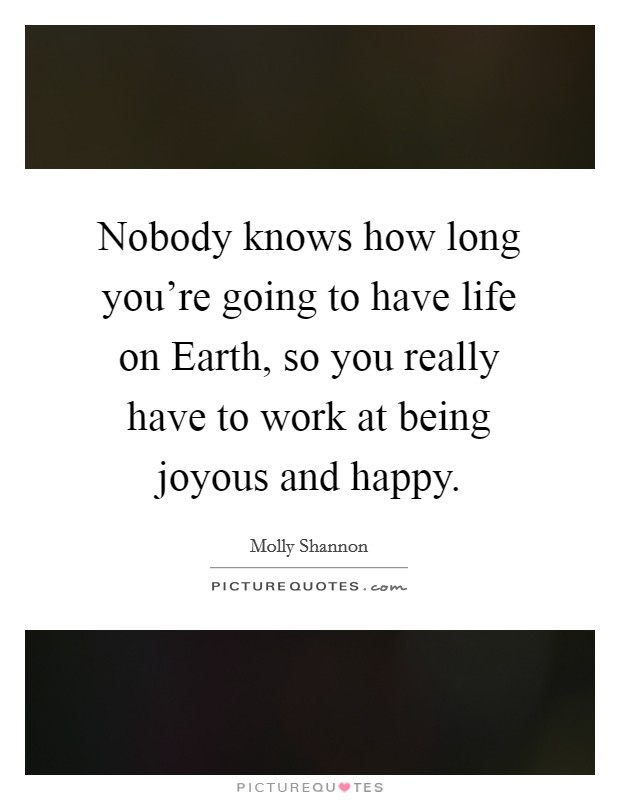 Nobody knows how long you're going to have life on Earth, so you really have to work at being joyous and happy Picture Quote #1