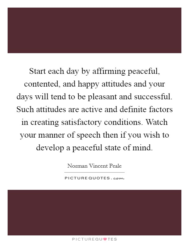 Start each day by affirming peaceful, contented, and happy attitudes and your days will tend to be pleasant and successful. Such attitudes are active and definite factors in creating satisfactory conditions. Watch your manner of speech then if you wish to develop a peaceful state of mind Picture Quote #1