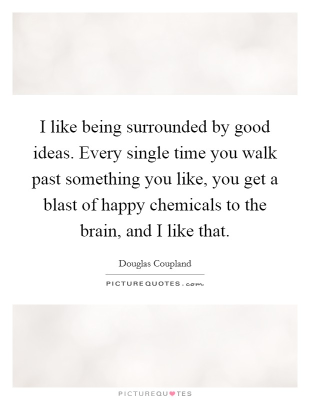 I like being surrounded by good ideas. Every single time you walk past something you like, you get a blast of happy chemicals to the brain, and I like that Picture Quote #1