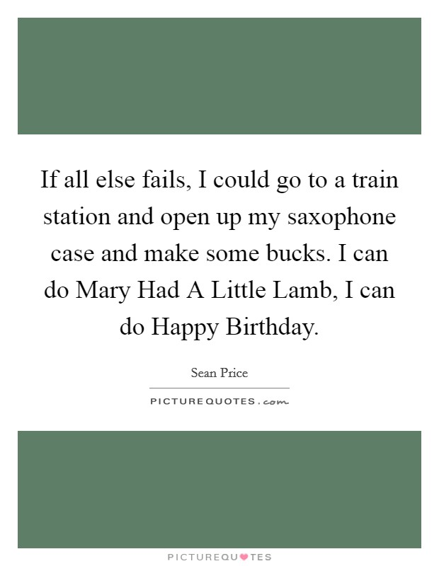 If all else fails, I could go to a train station and open up my saxophone case and make some bucks. I can do Mary Had A Little Lamb, I can do Happy Birthday Picture Quote #1