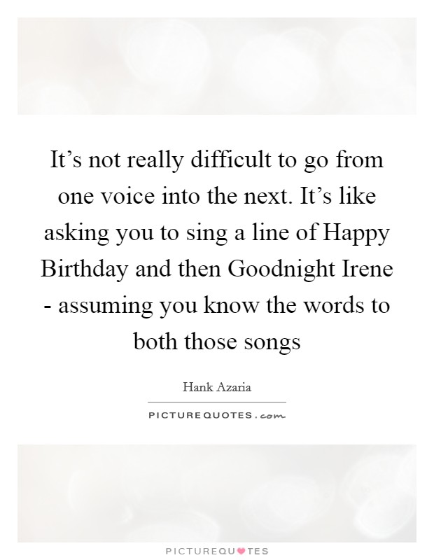 It's not really difficult to go from one voice into the next. It's like asking you to sing a line of Happy Birthday and then Goodnight Irene - assuming you know the words to both those songs Picture Quote #1