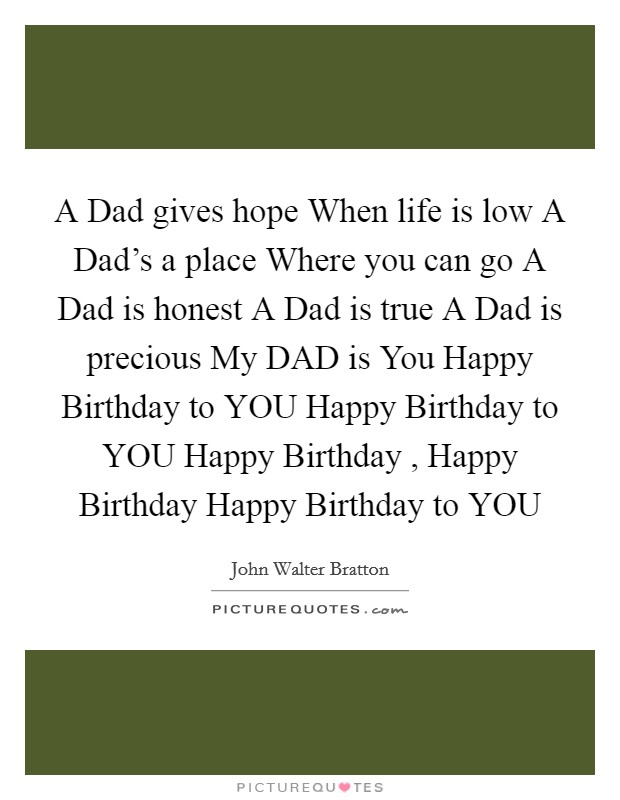 A Dad gives hope When life is low A Dad's a place Where you can go A Dad is honest A Dad is true A Dad is precious My DAD is You Happy Birthday to YOU Happy Birthday to YOU Happy Birthday , Happy Birthday Happy Birthday to YOU Picture Quote #1