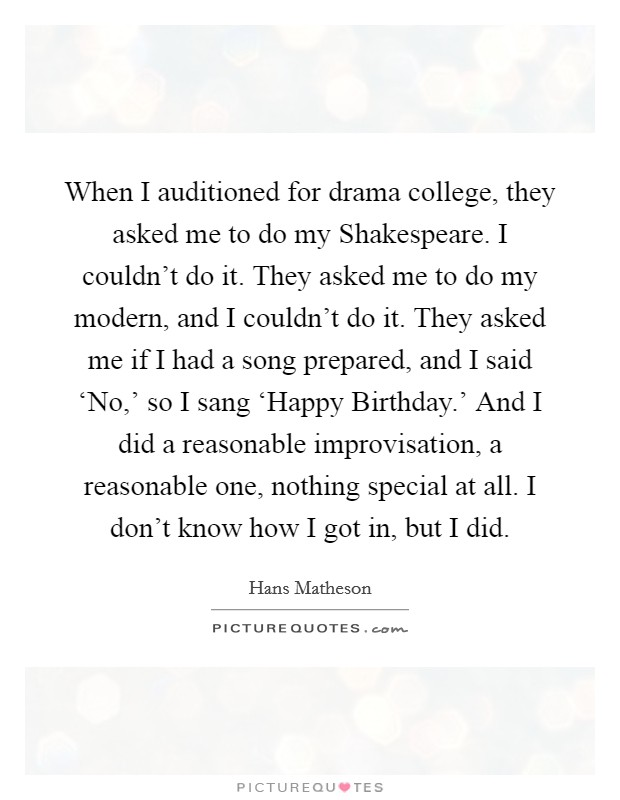 When I auditioned for drama college, they asked me to do my Shakespeare. I couldn't do it. They asked me to do my modern, and I couldn't do it. They asked me if I had a song prepared, and I said 'No,' so I sang 'Happy Birthday.' And I did a reasonable improvisation, a reasonable one, nothing special at all. I don't know how I got in, but I did Picture Quote #1