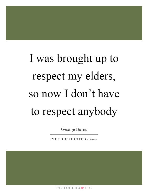 I was brought up to respect my elders, so now I don't have to respect anybody Picture Quote #1